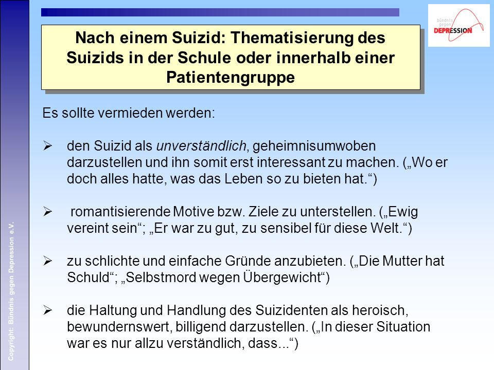 Copyright: Bündnis gegen Depression e.V. Nach einem Suizid: Thematisierung des Suizids in der Schule oder innerhalb einer Patientengruppe Es sollte ve