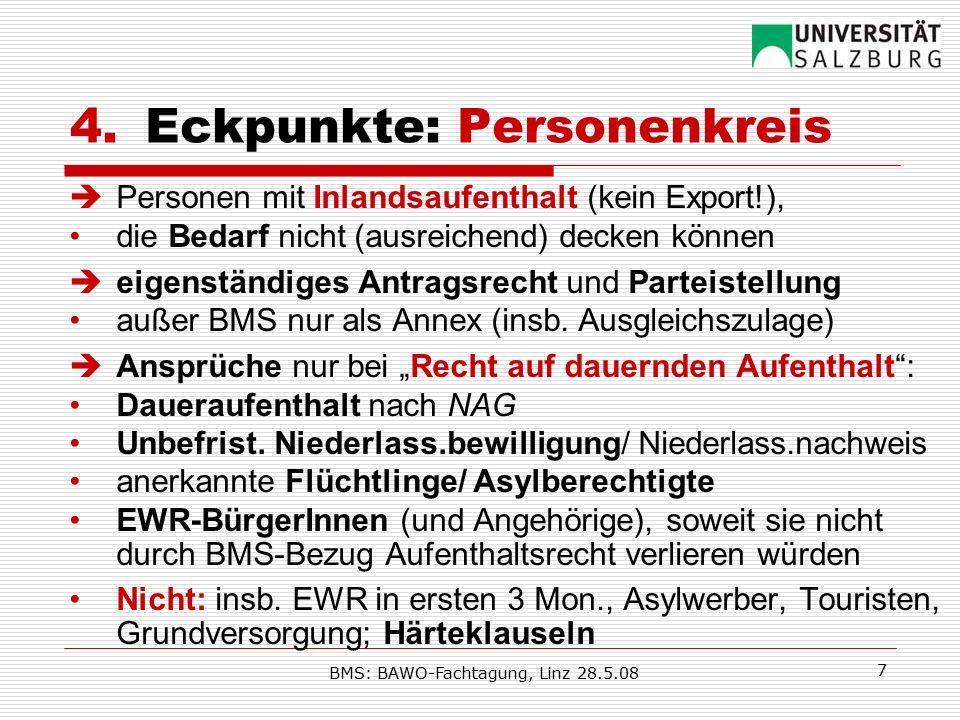 BMS: BAWO-Fachtagung, Linz 28.5.08 7 4.Eckpunkte: Personenkreis  Personen mit Inlandsaufenthalt (kein Export!), die Bedarf nicht (ausreichend) decken können  eigenständiges Antragsrecht und Parteistellung außer BMS nur als Annex (insb.