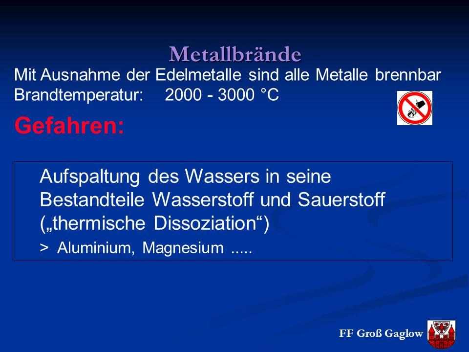 """FF Groß Gaglow Metallbrände Mit Ausnahme der Edelmetalle sind alle Metalle brennbar Brandtemperatur: 2000 - 3000 °C Aufspaltung des Wassers in seine Bestandteile Wasserstoff und Sauerstoff (""""thermische Dissoziation ) > Aluminium, Magnesium....."""