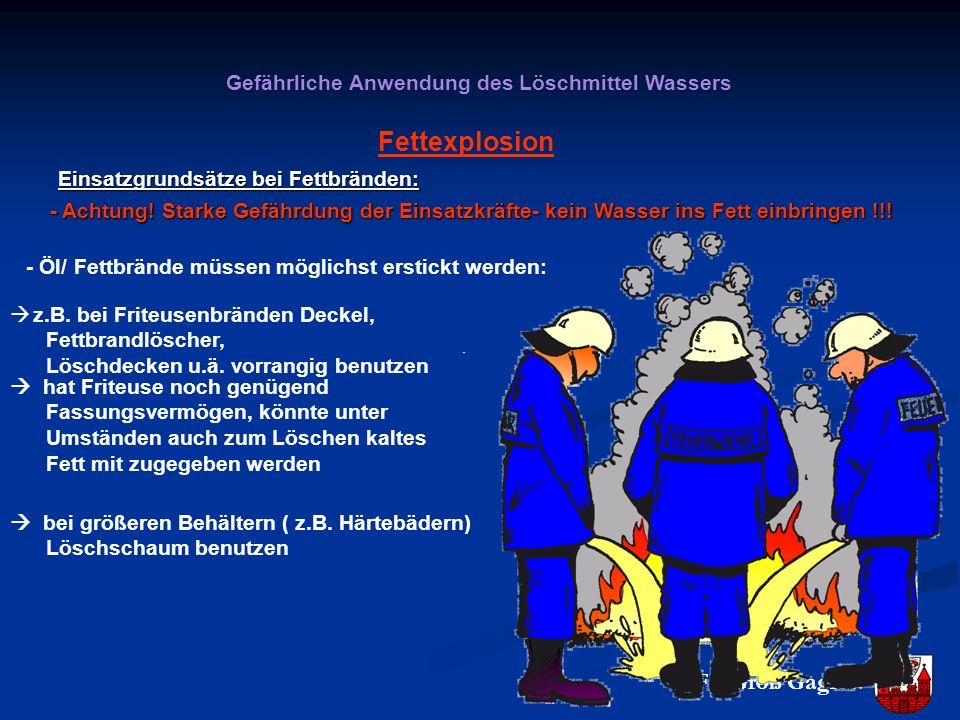 Gefährliche Anwendung des Löschmittel Wassers Fettexplosion Einsatzgrundsätze bei Fettbränden: - Achtung! Starke Gefährdung der Einsatzkräfte- kein Wa