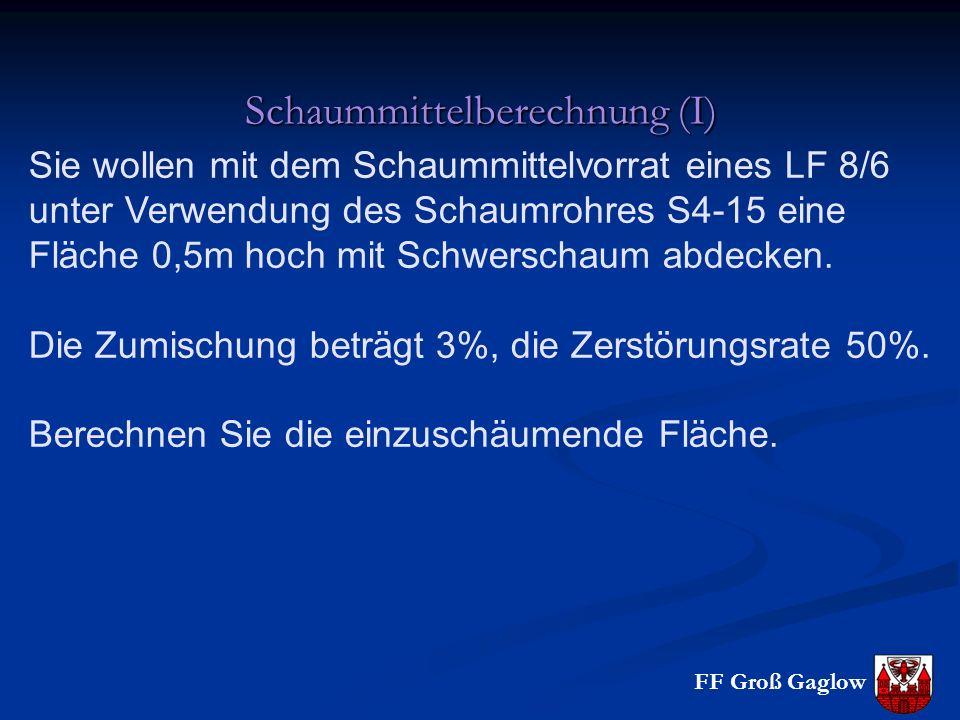 FF Groß Gaglow Schaummittelberechnung (I) Sie wollen mit dem Schaummittelvorrat eines LF 8/6 unter Verwendung des Schaumrohres S4-15 eine Fläche 0,5m hoch mit Schwerschaum abdecken.