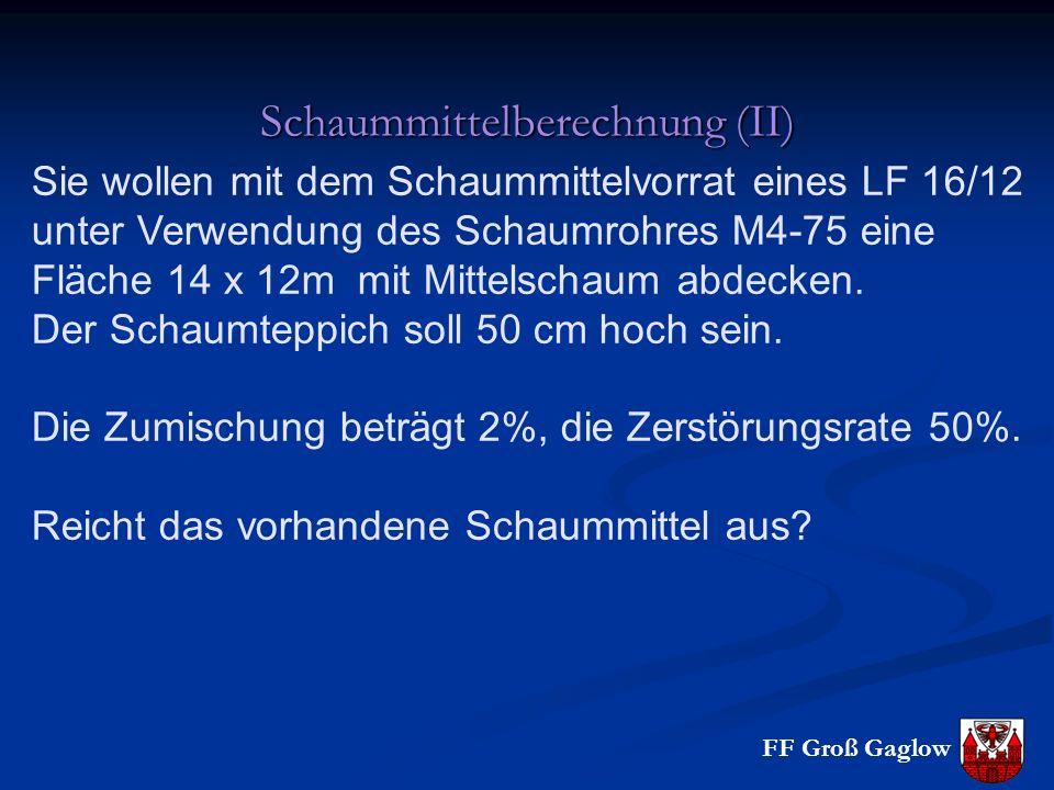 FF Groß Gaglow Schaummittelberechnung (II) Sie wollen mit dem Schaummittelvorrat eines LF 16/12 unter Verwendung des Schaumrohres M4-75 eine Fläche 14 x 12m mit Mittelschaum abdecken.