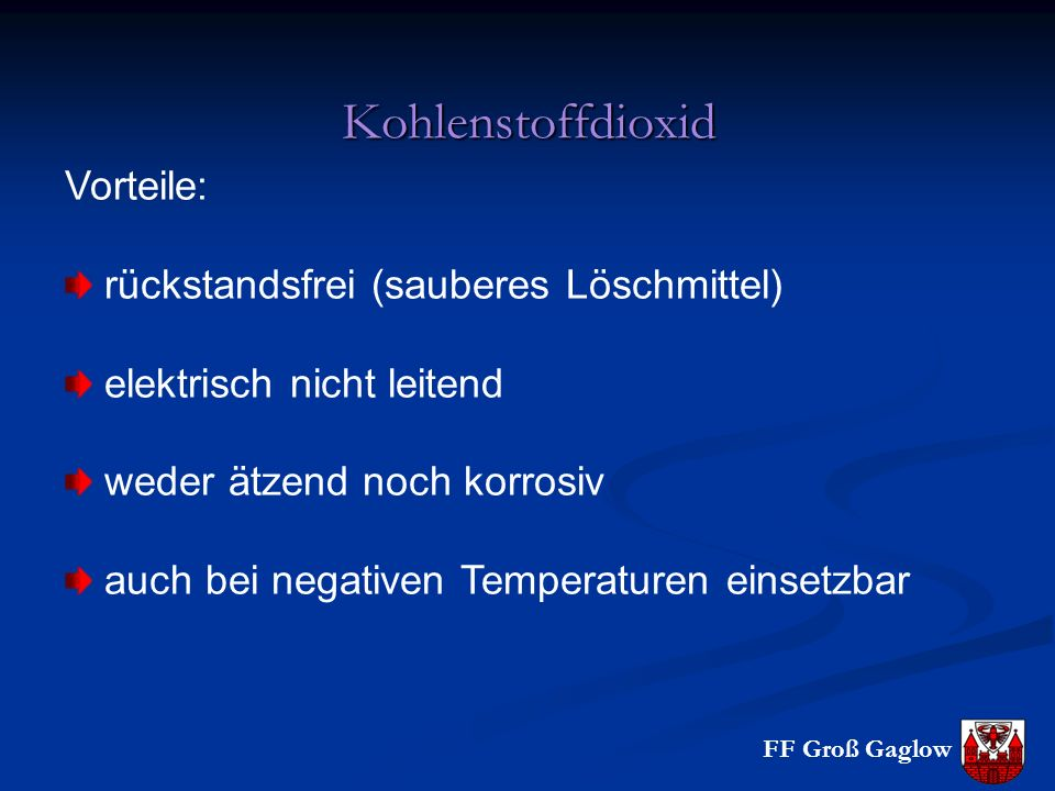FF Groß Gaglow Kohlenstoffdioxid Vorteile: rückstandsfrei (sauberes Löschmittel) elektrisch nicht leitend weder ätzend noch korrosiv auch bei negativen Temperaturen einsetzbar