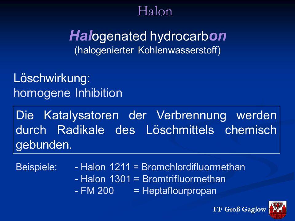 FF Groß Gaglow Halon Hal ogenated hydrocarb on (halogenierter Kohlenwasserstoff) Löschwirkung: homogene Inhibition Die Katalysatoren der Verbrennung werden durch Radikale des Löschmittels chemisch gebunden.