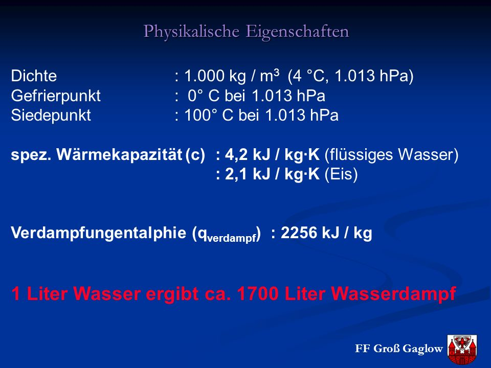 FF Groß Gaglow Physikalische Eigenschaften Dichte : 1.000 kg / m 3 (4 °C, 1.013 hPa) Gefrierpunkt : 0° C bei 1.013 hPa Siedepunkt : 100° C bei 1.013 h
