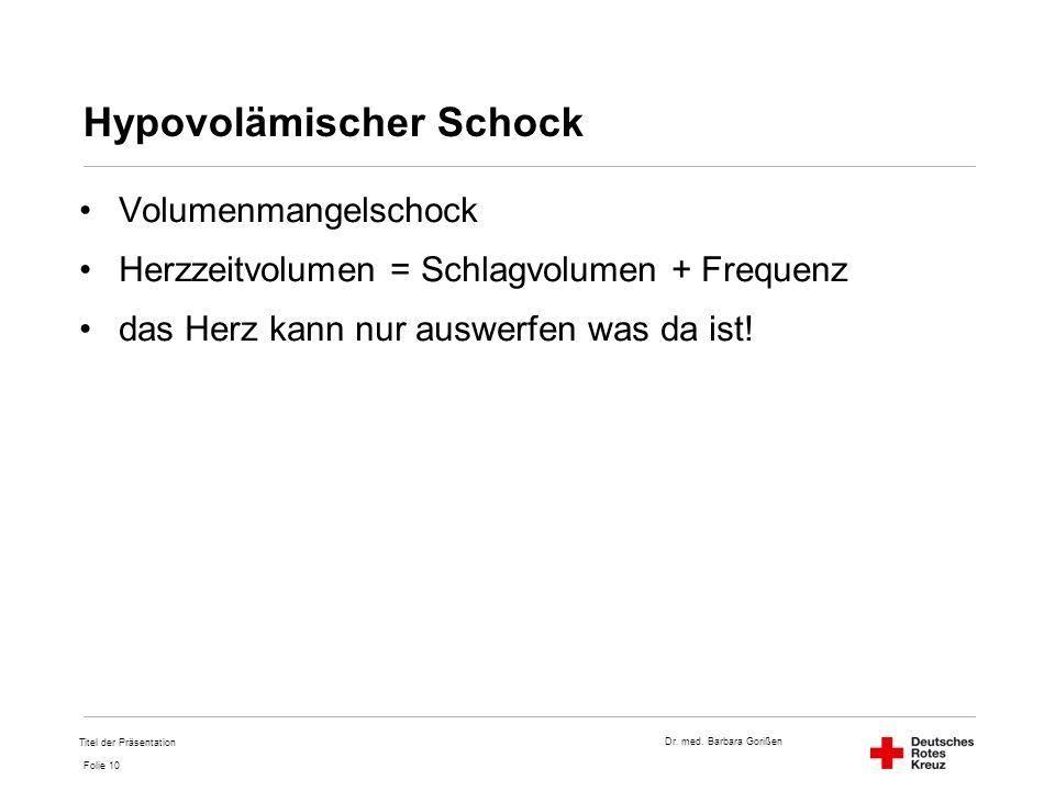 Dr. med. Barbara Gorißen Folie 10 Hypovolämischer Schock Volumenmangelschock Herzzeitvolumen = Schlagvolumen + Frequenz das Herz kann nur auswerfen wa