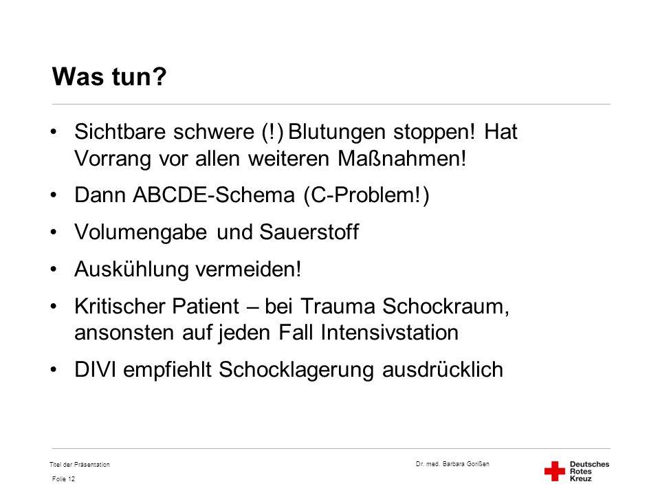 Dr. med. Barbara Gorißen Folie 12 Was tun? Sichtbare schwere (!) Blutungen stoppen! Hat Vorrang vor allen weiteren Maßnahmen! Dann ABCDE-Schema (C-Pro