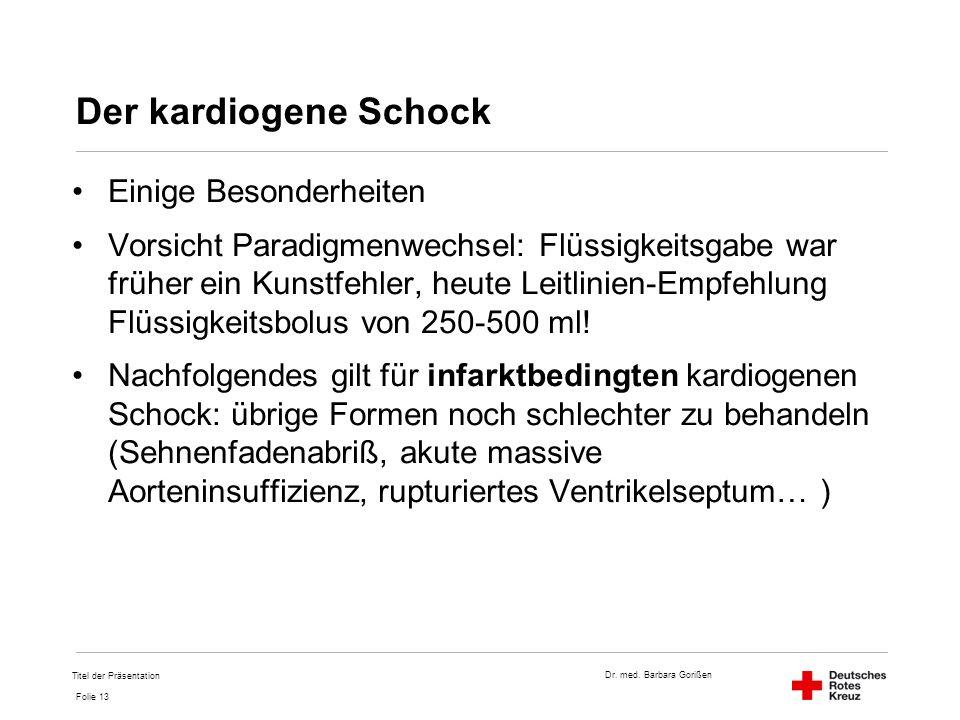 Dr. med. Barbara Gorißen Folie 13 Der kardiogene Schock Einige Besonderheiten Vorsicht Paradigmenwechsel: Flüssigkeitsgabe war früher ein Kunstfehler,