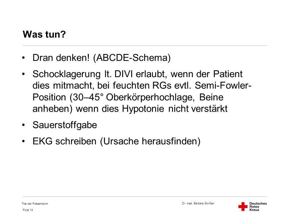 Dr. med. Barbara Gorißen Folie 14 Was tun? Dran denken! (ABCDE-Schema) Schocklagerung lt. DIVI erlaubt, wenn der Patient dies mitmacht, bei feuchten R