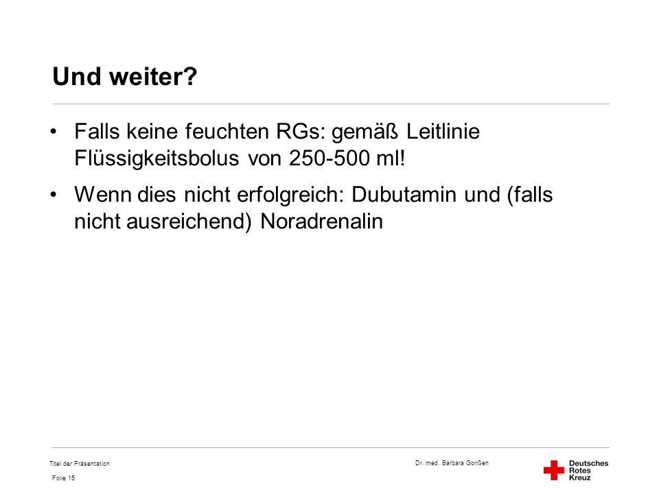 Dr. med. Barbara Gorißen Folie 15 Und weiter? Falls keine feuchten RGs: gemäß Leitlinie Flüssigkeitsbolus von 250-500 ml! Wenn dies nicht erfolgreich: