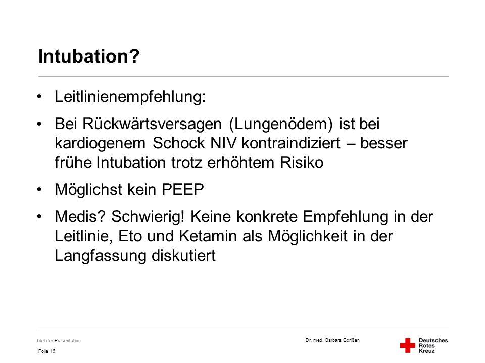 Dr. med. Barbara Gorißen Folie 16 Intubation? Leitlinienempfehlung: Bei Rückwärtsversagen (Lungenödem) ist bei kardiogenem Schock NIV kontraindiziert