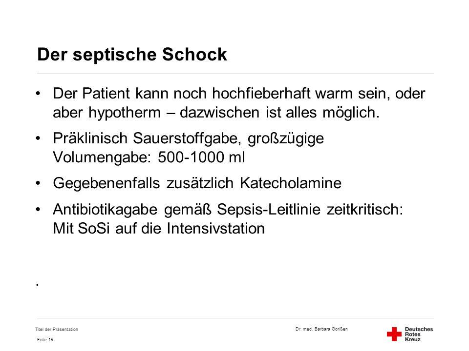 Dr. med. Barbara Gorißen Folie 19 Der septische Schock Der Patient kann noch hochfieberhaft warm sein, oder aber hypotherm – dazwischen ist alles mögl