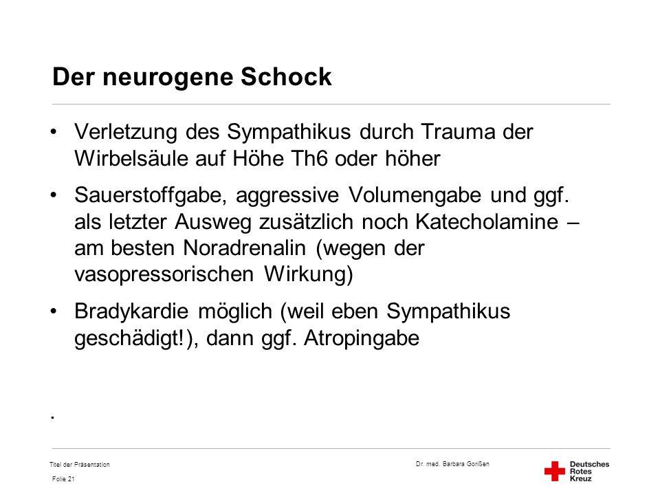 Dr. med. Barbara Gorißen Folie 21 Der neurogene Schock Verletzung des Sympathikus durch Trauma der Wirbelsäule auf Höhe Th6 oder höher Sauerstoffgabe,