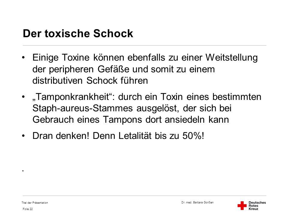 Dr. med. Barbara Gorißen Folie 22 Der toxische Schock Einige Toxine können ebenfalls zu einer Weitstellung der peripheren Gefäße und somit zu einem di