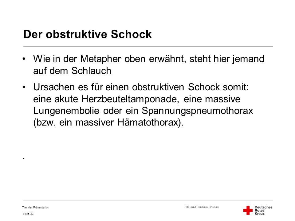 Dr. med. Barbara Gorißen Folie 23 Der obstruktive Schock Wie in der Metapher oben erwähnt, steht hier jemand auf dem Schlauch Ursachen es für einen ob