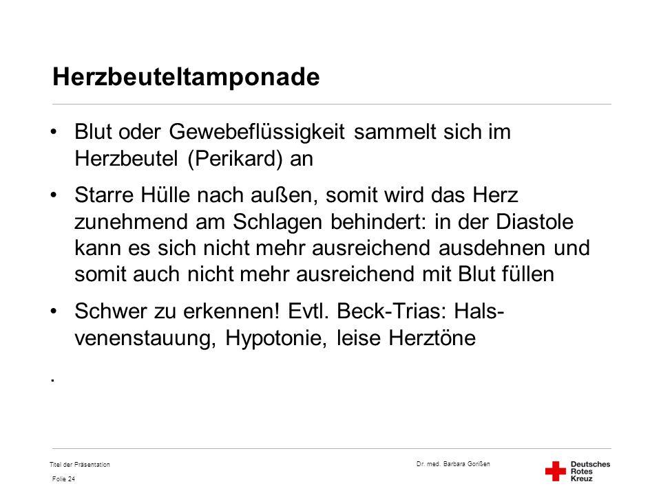 Dr. med. Barbara Gorißen Folie 24 Herzbeuteltamponade Blut oder Gewebeflüssigkeit sammelt sich im Herzbeutel (Perikard) an Starre Hülle nach außen, so