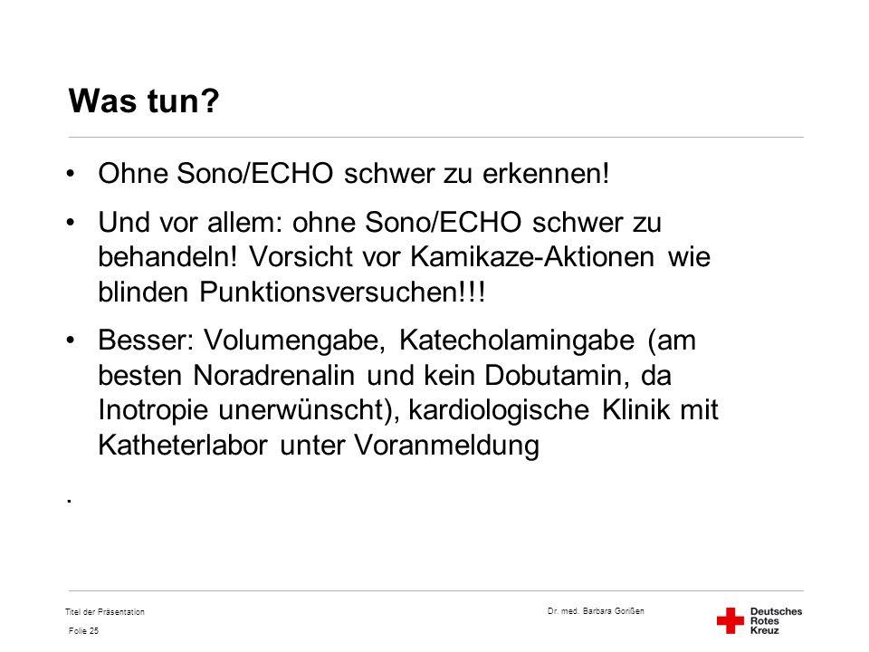 Dr. med. Barbara Gorißen Folie 25 Was tun? Ohne Sono/ECHO schwer zu erkennen! Und vor allem: ohne Sono/ECHO schwer zu behandeln! Vorsicht vor Kamikaze