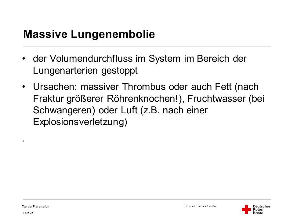 Dr. med. Barbara Gorißen Folie 26 Massive Lungenembolie der Volumendurchfluss im System im Bereich der Lungenarterien gestoppt Ursachen: massiver Thro