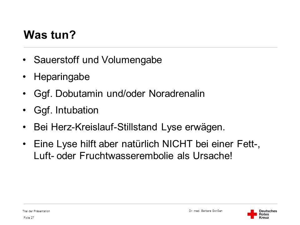 Dr. med. Barbara Gorißen Folie 27 Was tun? Sauerstoff und Volumengabe Heparingabe Ggf. Dobutamin und/oder Noradrenalin Ggf. Intubation Bei Herz-Kreisl
