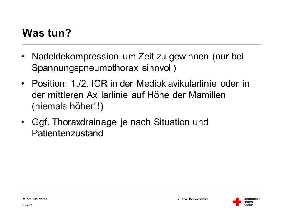Dr. med. Barbara Gorißen Folie 30 Was tun? Nadeldekompression um Zeit zu gewinnen (nur bei Spannungspneumothorax sinnvoll) Position: 1./2. ICR in der