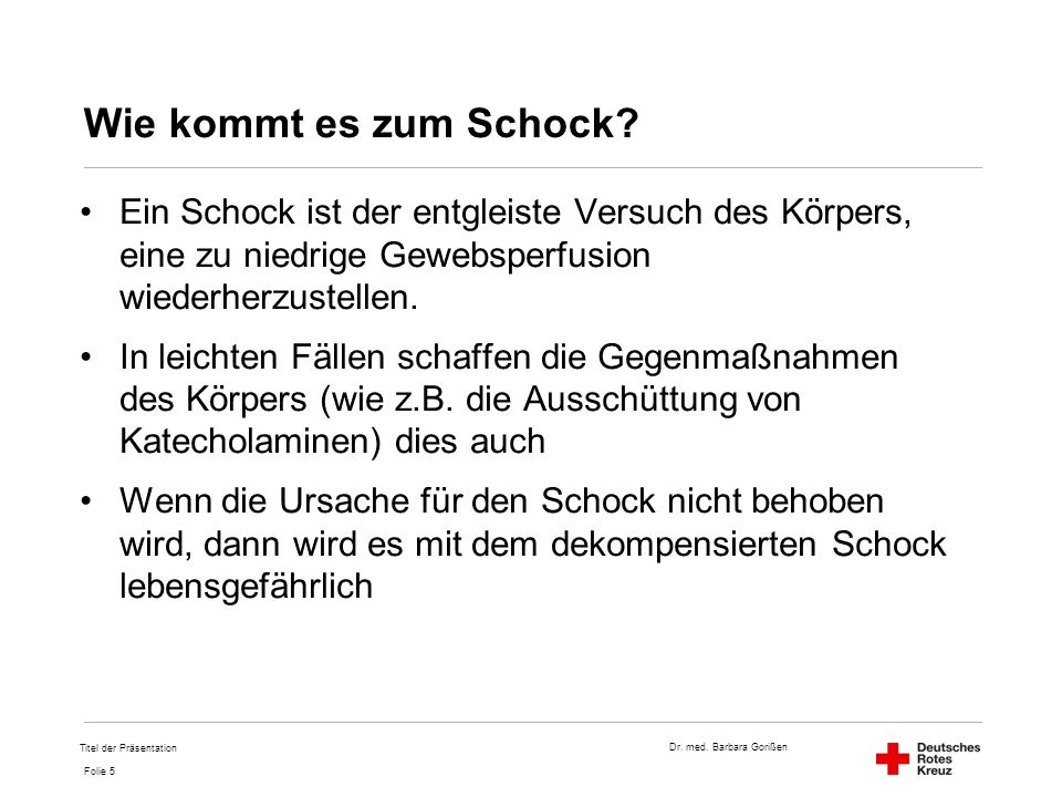 Dr. med. Barbara Gorißen Folie 5 Wie kommt es zum Schock? Ein Schock ist der entgleiste Versuch des Körpers, eine zu niedrige Gewebsperfusion wiederhe