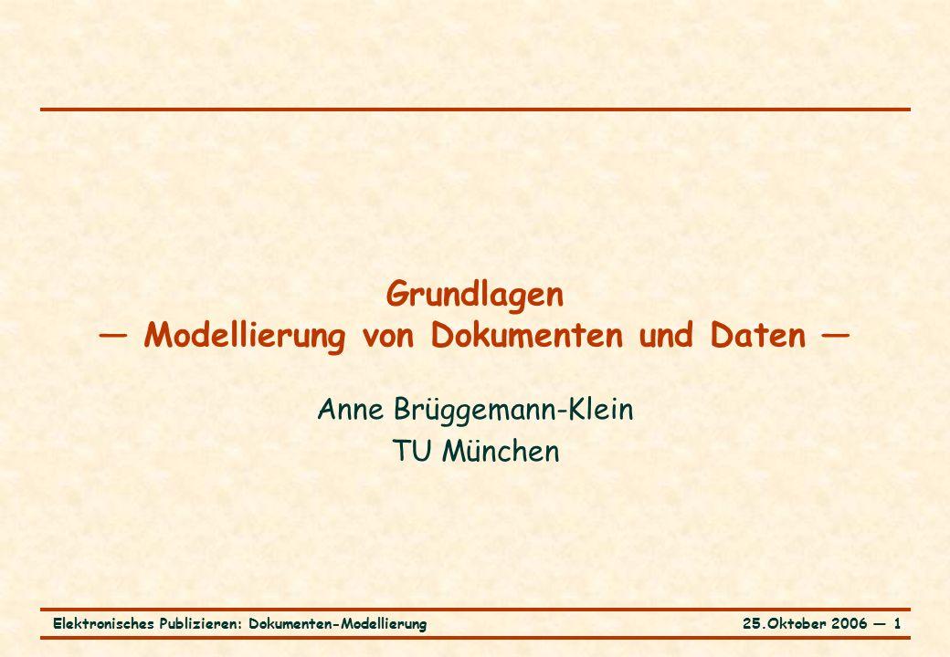 25.Oktober 2006 ― 1Elektronisches Publizieren: Dokumenten-Modellierung Grundlagen — Modellierung von Dokumenten und Daten — Anne Brüggemann-Klein TU München