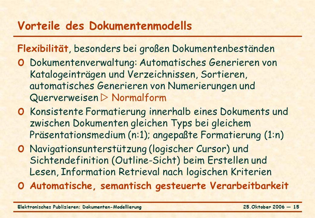 25.Oktober 2006 ― 15Elektronisches Publizieren: Dokumenten-Modellierung Vorteile des Dokumentenmodells Flexibilität, besonders bei großen Dokumentenbeständen o Dokumentenverwaltung: Automatisches Generieren von Katalogeinträgen und Verzeichnissen, Sortieren, automatisches Generieren von Numerierungen und Querverweisen  Normalform o Konsistente Formatierung innerhalb eines Dokuments und zwischen Dokumenten gleichen Typs bei gleichem Präsentationsmedium (n:1); angepaßte Formatierung (1:n) o Navigationsunterstützung (logischer Cursor) und Sichtendefinition (Outline-Sicht) beim Erstellen und Lesen, Information Retrieval nach logischen Kriterien o Automatische, semantisch gesteuerte Verarbeitbarkeit