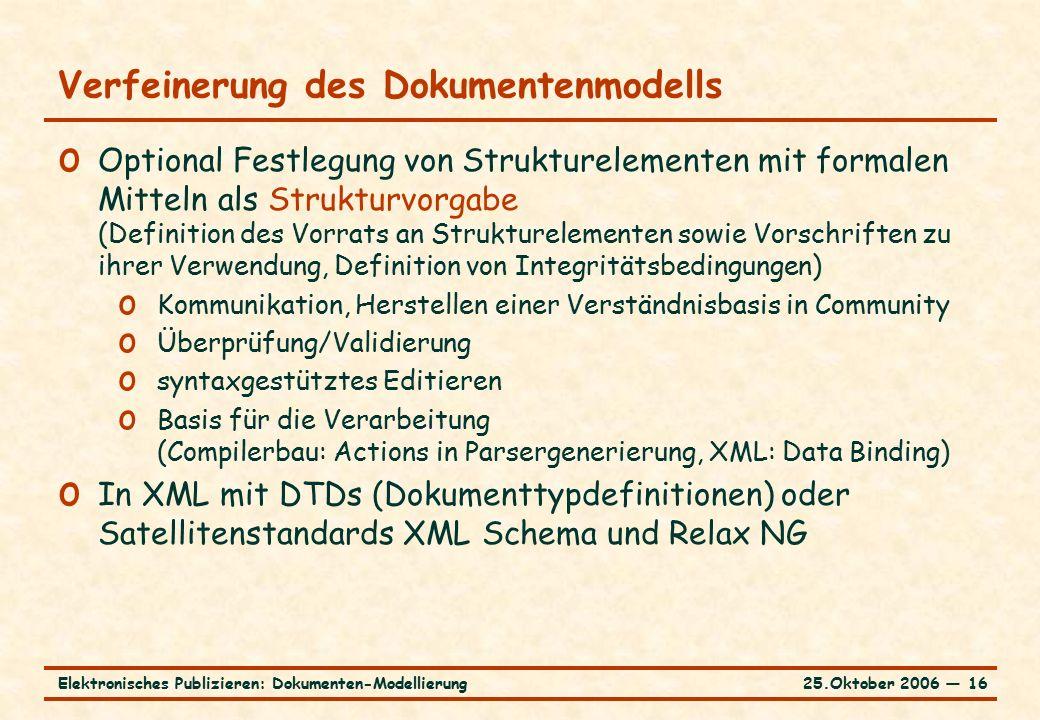 25.Oktober 2006 ― 16Elektronisches Publizieren: Dokumenten-Modellierung Verfeinerung des Dokumentenmodells o Optional Festlegung von Strukturelementen mit formalen Mitteln als Strukturvorgabe (Definition des Vorrats an Strukturelementen sowie Vorschriften zu ihrer Verwendung, Definition von Integritätsbedingungen) o Kommunikation, Herstellen einer Verständnisbasis in Community o Überprüfung/Validierung o syntaxgestütztes Editieren o Basis für die Verarbeitung (Compilerbau: Actions in Parsergenerierung, XML: Data Binding) o In XML mit DTDs (Dokumenttypdefinitionen) oder Satellitenstandards XML Schema und Relax NG