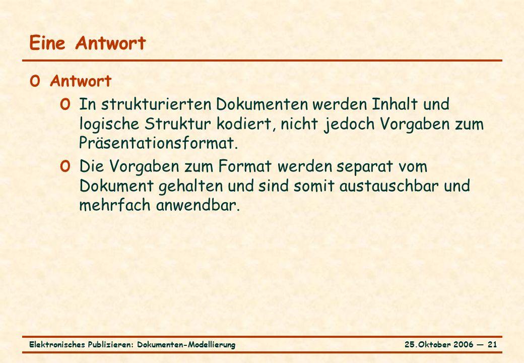 25.Oktober 2006 ― 21Elektronisches Publizieren: Dokumenten-Modellierung Eine Antwort o Antwort o In strukturierten Dokumenten werden Inhalt und logische Struktur kodiert, nicht jedoch Vorgaben zum Präsentationsformat.
