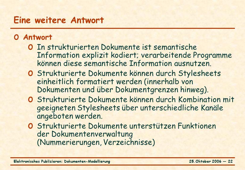 25.Oktober 2006 ― 22Elektronisches Publizieren: Dokumenten-Modellierung Eine weitere Antwort o Antwort o In strukturierten Dokumente ist semantische Information explizit kodiert; verarbeitende Programme können diese semantische Information ausnutzen.