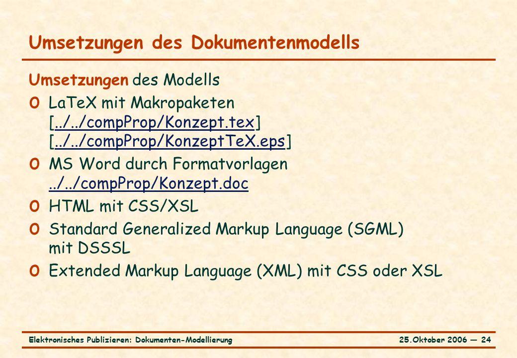 25.Oktober 2006 ― 24Elektronisches Publizieren: Dokumenten-Modellierung Umsetzungen des Dokumentenmodells Umsetzungen des Modells o LaTeX mit Makropaketen [../../compProp/Konzept.tex] [../../compProp/KonzeptTeX.eps]../../compProp/Konzept.tex../../compProp/KonzeptTeX.eps o MS Word durch Formatvorlagen../../compProp/Konzept.doc../../compProp/Konzept.doc o HTML mit CSS/XSL o Standard Generalized Markup Language (SGML) mit DSSSL o Extended Markup Language (XML) mit CSS oder XSL
