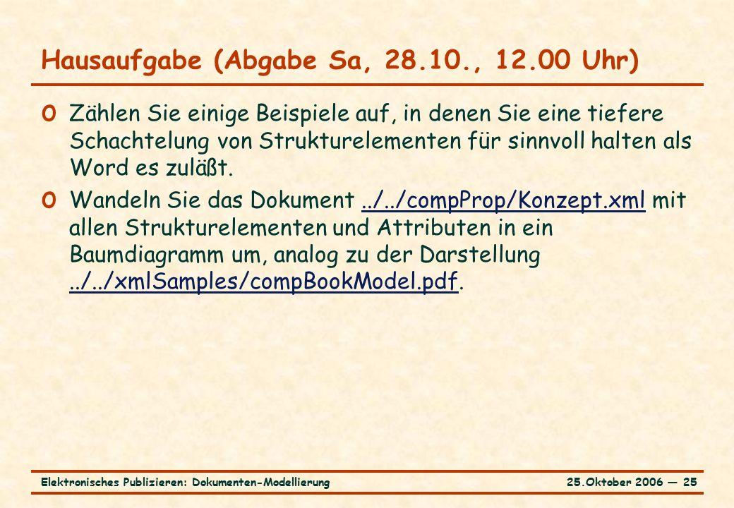 25.Oktober 2006 ― 25Elektronisches Publizieren: Dokumenten-Modellierung Hausaufgabe (Abgabe Sa, 28.10., 12.00 Uhr) o Zählen Sie einige Beispiele auf, in denen Sie eine tiefere Schachtelung von Strukturelementen für sinnvoll halten als Word es zuläßt.