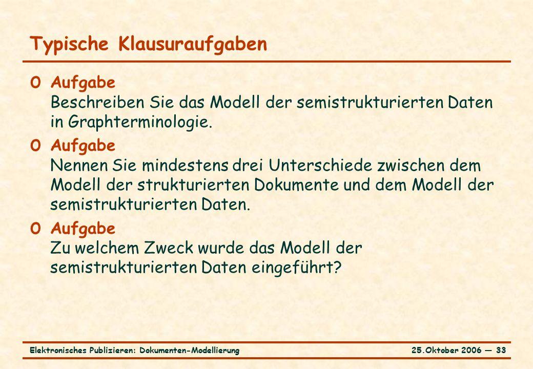 25.Oktober 2006 ― 33Elektronisches Publizieren: Dokumenten-Modellierung Typische Klausuraufgaben o Aufgabe Beschreiben Sie das Modell der semistrukturierten Daten in Graphterminologie.