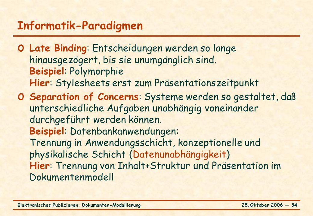 25.Oktober 2006 ― 34Elektronisches Publizieren: Dokumenten-Modellierung Informatik-Paradigmen o Late Binding: Entscheidungen werden so lange hinausgezögert, bis sie unumgänglich sind.