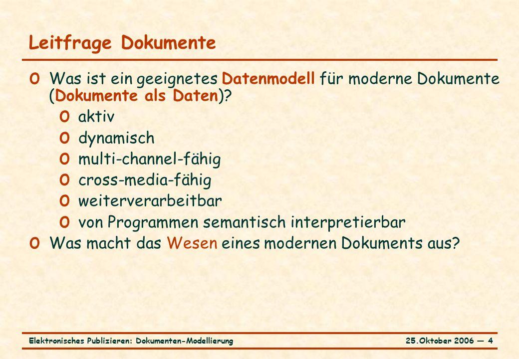 25.Oktober 2006 ― 4Elektronisches Publizieren: Dokumenten-Modellierung Leitfrage Dokumente o Was ist ein geeignetes Datenmodell für moderne Dokumente (Dokumente als Daten).