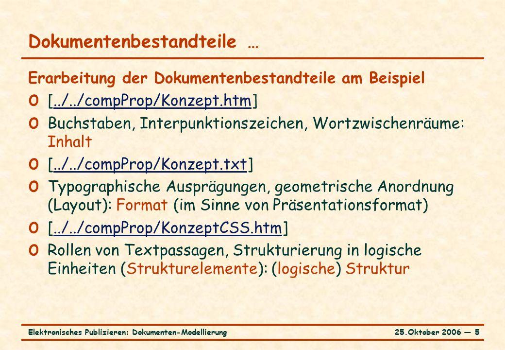 25.Oktober 2006 ― 5Elektronisches Publizieren: Dokumenten-Modellierung Dokumentenbestandteile … Erarbeitung der Dokumentenbestandteile am Beispiel o [../../compProp/Konzept.htm]../../compProp/Konzept.htm o Buchstaben, Interpunktionszeichen, Wortzwischenräume: Inhalt o [../../compProp/Konzept.txt]../../compProp/Konzept.txt o Typographische Ausprägungen, geometrische Anordnung (Layout): Format (im Sinne von Präsentationsformat) o [../../compProp/KonzeptCSS.htm]../../compProp/KonzeptCSS.htm o Rollen von Textpassagen, Strukturierung in logische Einheiten (Strukturelemente): (logische) Struktur