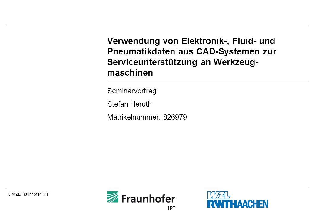 © WZL/Fraunhofer IPT Verwendung von Elektronik-, Fluid- und Pneumatikdaten aus CAD-Systemen zur Serviceunterstützung an Werkzeug- maschinen Seminarvortrag Stefan Heruth Matrikelnummer: 826979