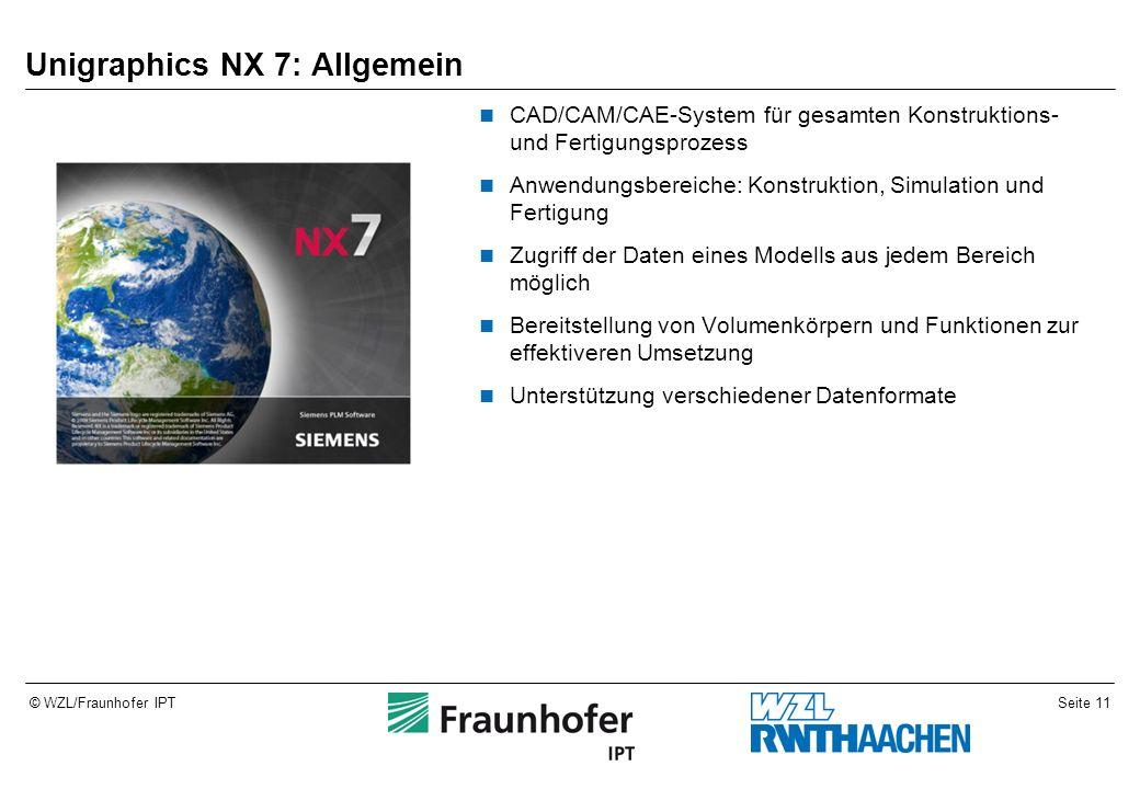 Seite 11© WZL/Fraunhofer IPT Unigraphics NX 7: Allgemein CAD/CAM/CAE-System für gesamten Konstruktions- und Fertigungsprozess Anwendungsbereiche: Kons