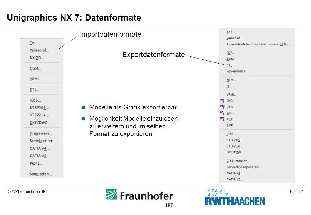 Seite 12© WZL/Fraunhofer IPT Unigraphics NX 7: Datenformate Modelle als Grafik exportierbar Möglichkeit Modelle einzulesen, zu erweitern und im selben Format zu exportieren Importdatenformate Exportdatenformate