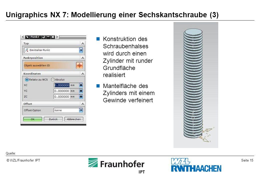 Seite 15© WZL/Fraunhofer IPT Unigraphics NX 7: Modellierung einer Sechskantschraube (3) Konstruktion des Schraubenhalses wird durch einen Zylinder mit runder Grundfläche realisiert Mantelfläche des Zylinders mit einem Gewinde verfeinert Quelle: