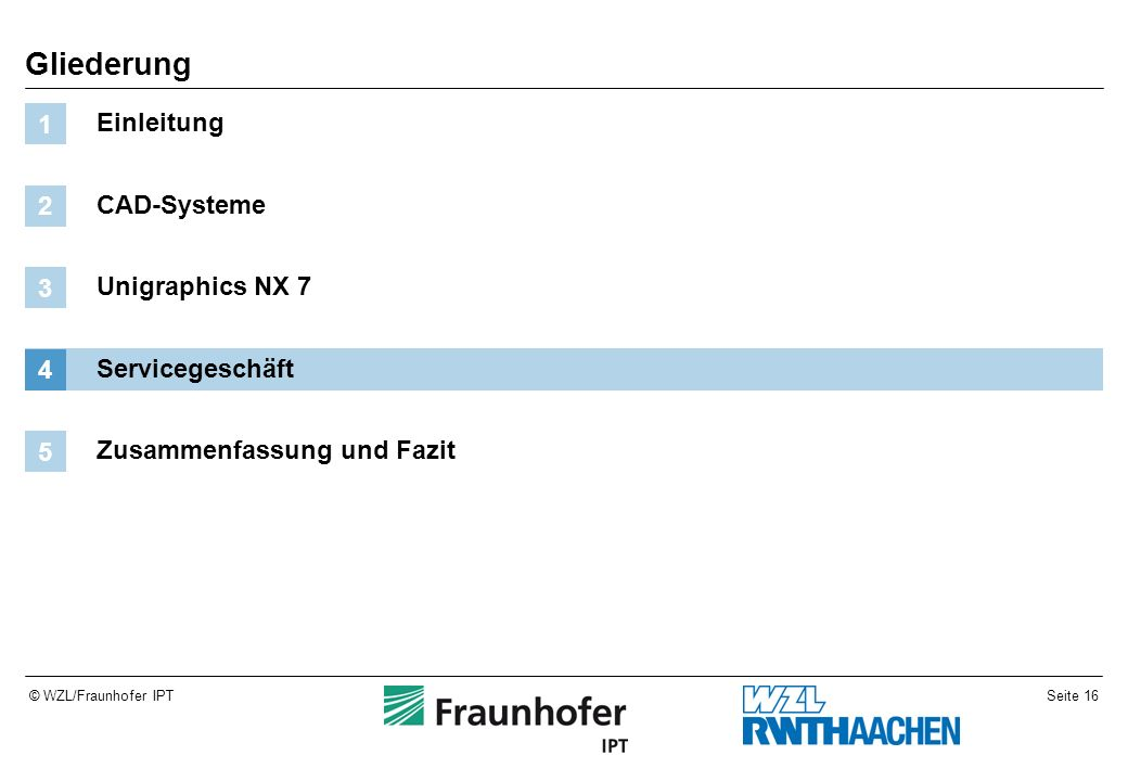 Seite 16© WZL/Fraunhofer IPT Gliederung Einleitung 1 CAD-Systeme 2 Unigraphics NX 7 3 Servicegeschäft 4 Zusammenfassung und Fazit 5