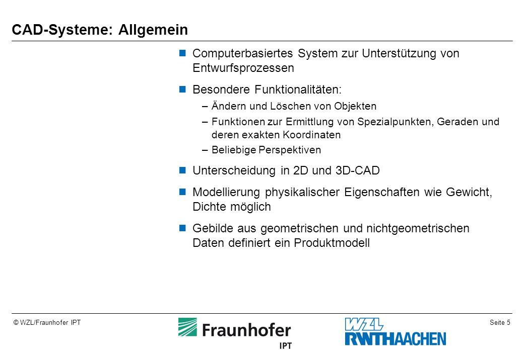 Seite 5© WZL/Fraunhofer IPT CAD-Systeme: Allgemein Computerbasiertes System zur Unterstützung von Entwurfsprozessen Besondere Funktionalitäten: –Änder