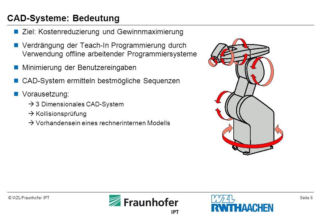 Seite 6© WZL/Fraunhofer IPT CAD-Systeme: Bedeutung Ziel: Kostenreduzierung und Gewinnmaximierung Verdrängung der Teach-In Programmierung durch Verwendung offline arbeitender Programmiersysteme Minimierung der Benutzereingaben CAD-System ermitteln bestmögliche Sequenzen Vorausetzung:  3 Dimensionales CAD-System  Kollisionsprüfung  Vorhandensein eines rechnerinternen Modells