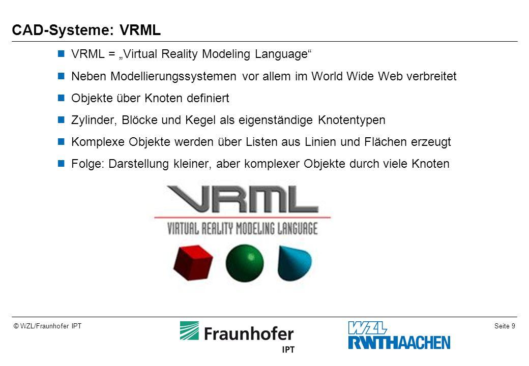 """Seite 9© WZL/Fraunhofer IPT CAD-Systeme: VRML VRML = """"Virtual Reality Modeling Language Neben Modellierungssystemen vor allem im World Wide Web verbreitet Objekte über Knoten definiert Zylinder, Blöcke und Kegel als eigenständige Knotentypen Komplexe Objekte werden über Listen aus Linien und Flächen erzeugt Folge: Darstellung kleiner, aber komplexer Objekte durch viele Knoten"""