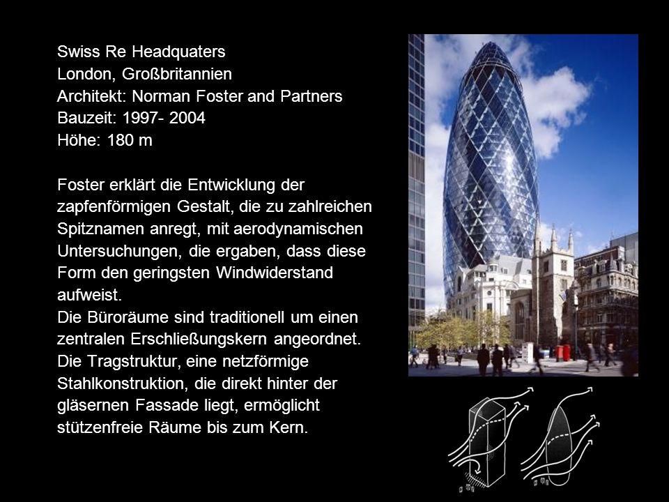 Swiss Re Headquaters London, Großbritannien Architekt: Norman Foster and Partners Bauzeit: 1997- 2004 Höhe: 180 m Foster erklärt die Entwicklung der zapfenförmigen Gestalt, die zu zahlreichen Spitznamen anregt, mit aerodynamischen Untersuchungen, die ergaben, dass diese Form den geringsten Windwiderstand aufweist.