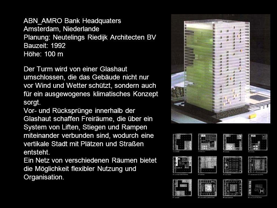 ABN_AMRO Bank Headquaters Amsterdam, Niederlande Planung: Neutelings Riedijk Architecten BV Bauzeit: 1992 Höhe: 100 m Der Turm wird von einer Glashaut umschlossen, die das Gebäude nicht nur vor Wind und Wetter schützt, sondern auch für ein ausgewogenes klimatisches Konzept sorgt.