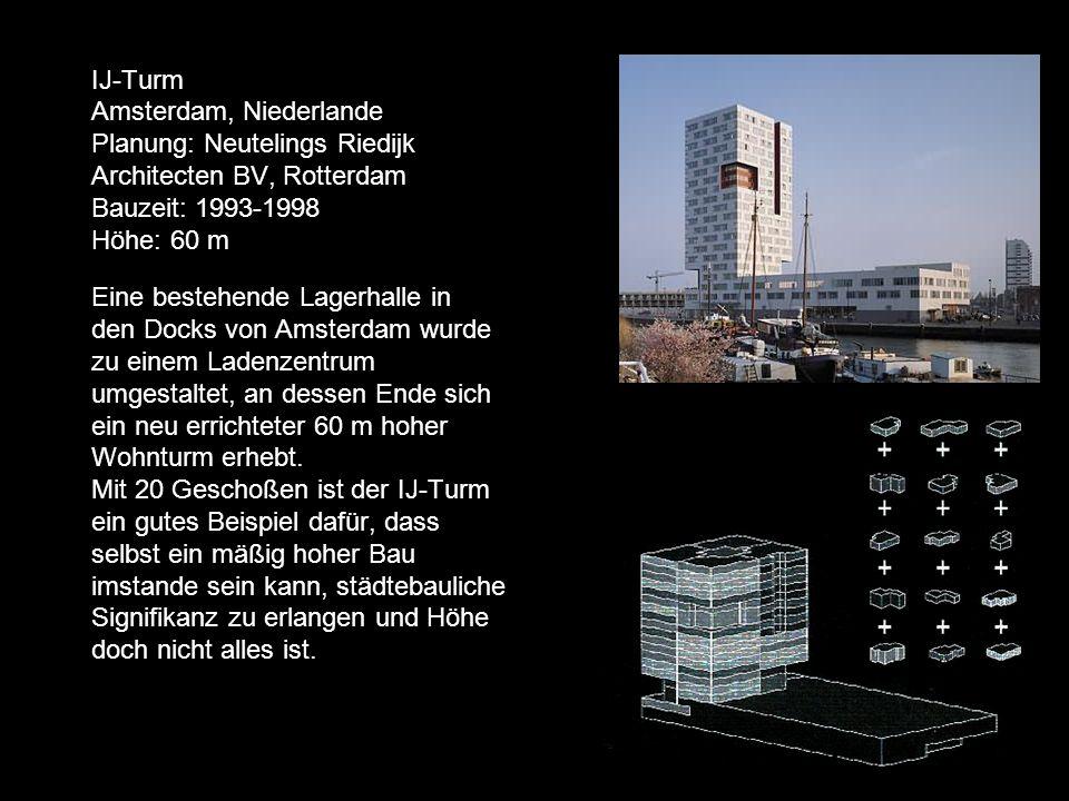 IJ-Turm Amsterdam, Niederlande Planung: Neutelings Riedijk Architecten BV, Rotterdam Bauzeit: 1993-1998 Höhe: 60 m Eine bestehende Lagerhalle in den Docks von Amsterdam wurde zu einem Ladenzentrum umgestaltet, an dessen Ende sich ein neu errichteter 60 m hoher Wohnturm erhebt.