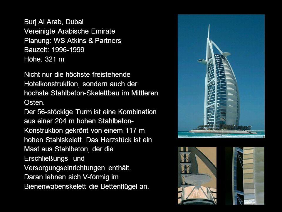 Burj Al Arab, Dubai Vereinigte Arabische Emirate Planung: WS Atkins & Partners Bauzeit: 1996-1999 Höhe: 321 m Nicht nur die höchste freistehende Hotelkonstruktion, sondern auch der höchste Stahlbeton-Skelettbau im Mittleren Osten.