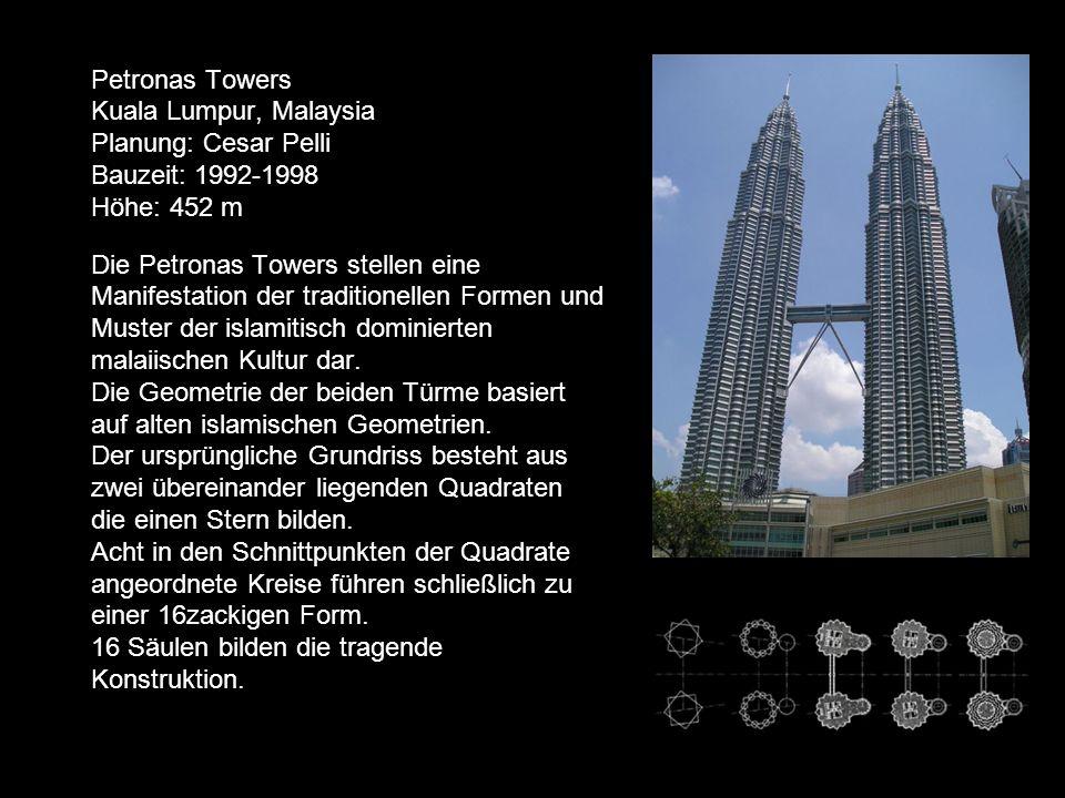 Petronas Towers Kuala Lumpur, Malaysia Planung: Cesar Pelli Bauzeit: 1992-1998 Höhe: 452 m Die Petronas Towers stellen eine Manifestation der traditionellen Formen und Muster der islamitisch dominierten malaiischen Kultur dar.