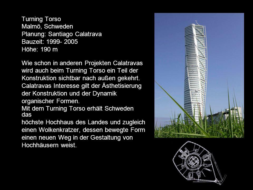 Turning Torso Malmö, Schweden Planung: Santiago Calatrava Bauzeit: 1999- 2005 Höhe: 190 m Wie schon in anderen Projekten Calatravas wird auch beim Turning Torso ein Teil der Konstruktion sichtbar nach außen gekehrt.